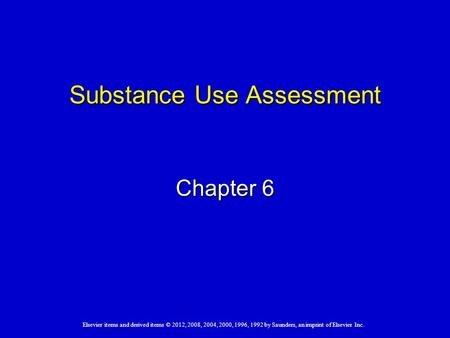 Elsevier items and derived items © 2012, 2008, 2004, 2000, 1996, 1992 by Saunders, an imprint of Elsevier Inc. Substance Use Assessment Chapter 6.
