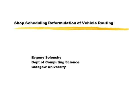 Shop Scheduling Reformulation of Vehicle Routing Evgeny Selensky Dept of Computing Science Glasgow University.