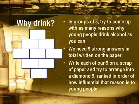 Why drink? In groups of 3, try to come up with as many reasons why young people drink alcohol as you can We need 9 strong answers in total written on the.