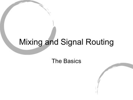 Mixing and Signal Routing The Basics. A mixer, at its most basic level, comprises Inputs Gain stage(s) Summing Amp(s) Output.
