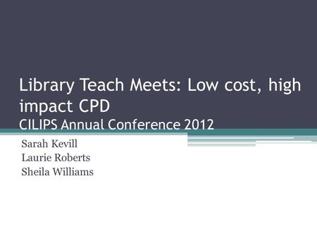 Library Teach Meets: Low cost, high impact CPD CILIPS Annual Conference 2012 Sarah Kevill Laurie Roberts Sheila Williams.