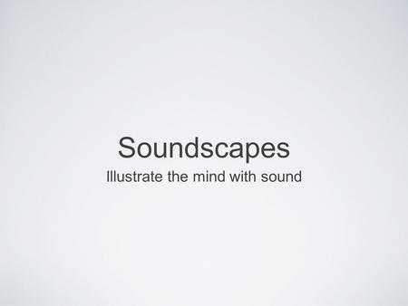 Soundscapes Illustrate the mind with sound. Think with your ears Take a out a piece of paper and listen to the following sound clips. Write down as many.