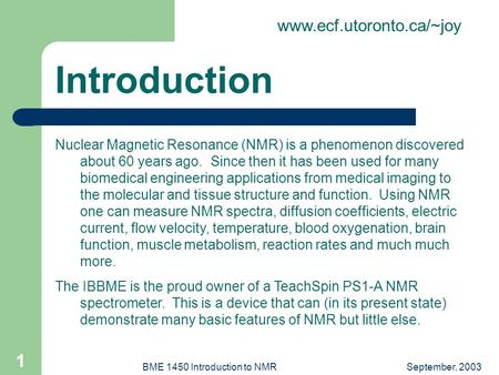 Www.ecf.utoronto.ca/~joy September, 2003BME 1450 Introduction to NMR 1 Nuclear Magnetic Resonance (NMR) is a phenomenon discovered about 60 years ago.