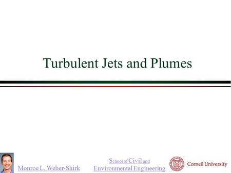 Monroe L. Weber-Shirk S chool of Civil and Environmental Engineering Turbulent Jets and Plumes.