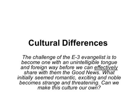 Cultural Differences The challenge of the E-3 evangelist is to become one with an unintelligible tongue and foreign way before we can effectively share.