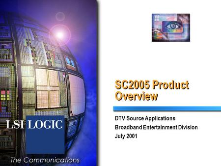 SC2005 Product Overview DTV Source Applications Broadband Entertainment Division July 2001.