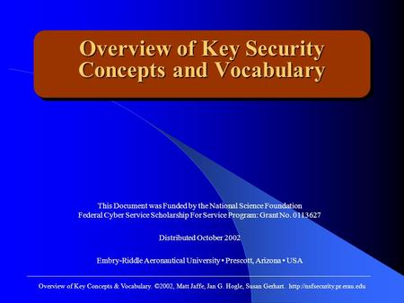 Overview of Key Security Concepts and Vocabulary This Document was Funded by the National Science Foundation Federal Cyber Service Scholarship For Service.