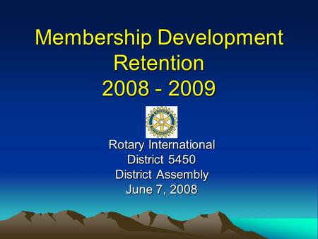 Membership Development Retention 2008 - 2009 Rotary International District 5450 District Assembly June 7, 2008.