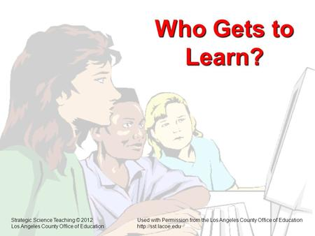 Who Gets to Learn? Strategic Science Teaching © 2012Used with Permission from the Los Angeles County Office of Education Los Angeles County Office of Educationhttp://sst.lacoe.edu.
