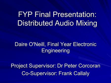 FYP Final Presentation: Distributed Audio Mixing Daire O'Neill, Final Year Electronic Engineering Project Supervisor: Dr Peter Corcoran Co-Supervisor: