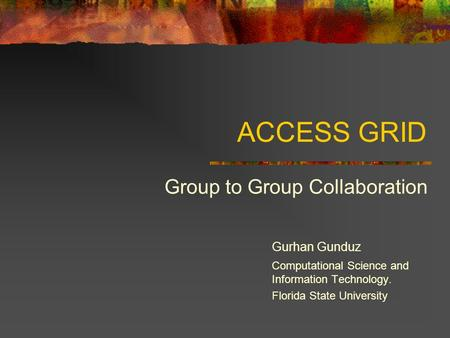 ACCESS GRID Group to Group Collaboration Gurhan Gunduz Computational Science and Information Technology. Florida State University.