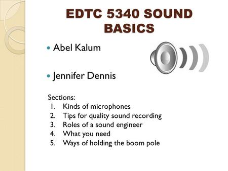 EDTC 5340 SOUND BASICS Abel Kalum Jennifer Dennis Sections: 1.Kinds of microphones 2.Tips for quality sound recording 3.Roles of a sound engineer 4.What.