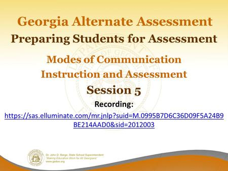 Georgia Alternate Assessment Preparing Students for Assessment Modes of Communication Instruction and Assessment Session 5 Recording: https://sas.elluminate.com/mr.jnlp?suid=M.0995B7D6C36D09F5A24B9.