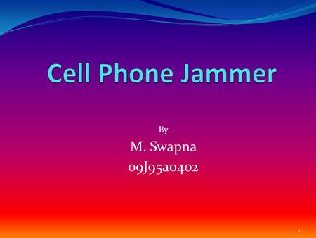 By M. Swapna 09J95a0402 1. Contents Introduction Types of Jammer How Jammer Works What inside Jammer Applications of Jammer Future scope of Jamming Technology.