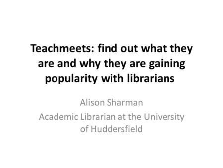 Teachmeets: find out what they are and why they are gaining popularity with librarians Alison Sharman Academic Librarian at the University of Huddersfield.