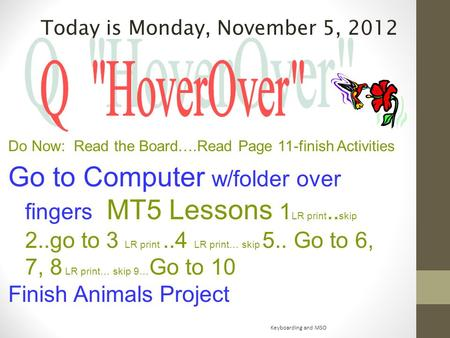 Today is Monday, November 5, 2012 Do Now: Read the Board….Read Page 11-finish Activities Go to Computer w/folder over fingers MT5 Lessons 1 LR print..