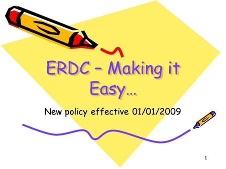 1 ERDC – Making it Easy… New policy effective 01/01/2009.