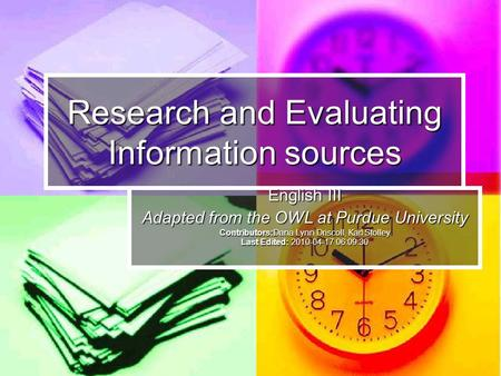 Research and Evaluating Information sources English III Adapted from the OWL at Purdue University Contributors:Dana Lynn Driscoll, Karl Stolley Last Edited: