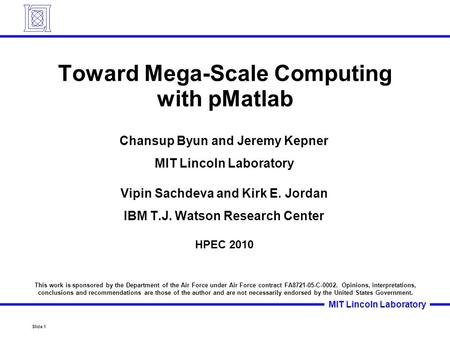 Slide 1 MIT Lincoln Laboratory Toward Mega-Scale Computing with pMatlab Chansup Byun and Jeremy Kepner MIT Lincoln Laboratory Vipin Sachdeva and Kirk E.