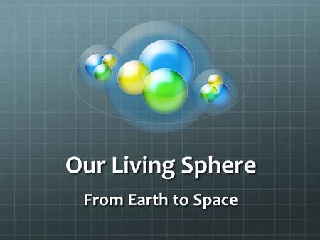 Our Living Sphere From Earth to Space. Scientists divide Earth into four spheres: the LITHOSPHERE, ATMOSPHERE, HYDROSPHERE and BIOSPHERE. *
