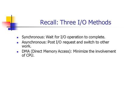 Recall: Three I/O Methods Synchronous: Wait for I/O operation to complete. Asynchronous: Post I/O request and switch to other work. DMA (Direct Memory.