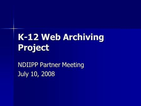 K-12 Web Archiving Project NDIIPP Partner Meeting July 10, 2008.