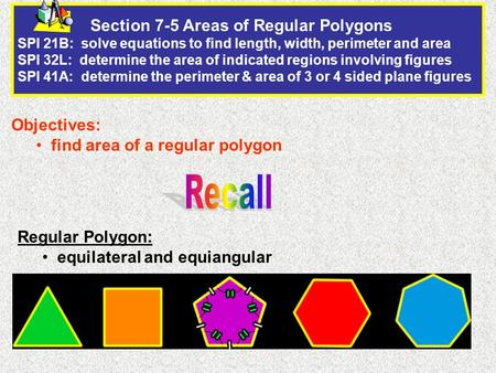 Section 7-5 Areas of Regular Polygons SPI 21B: solve equations to find length, width, perimeter and area SPI 32L: determine the area of indicated regions.