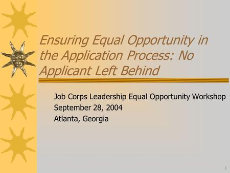 1 Ensuring Equal Opportunity in the Application Process: No Applicant Left Behind Job Corps Leadership Equal Opportunity Workshop September 28, 2004 Atlanta,