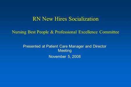 RN New Hires Socialization Nursing Best People & Professional Excellence Committee Presented at Patient Care Manager and Director Meeting November 5, 2008.