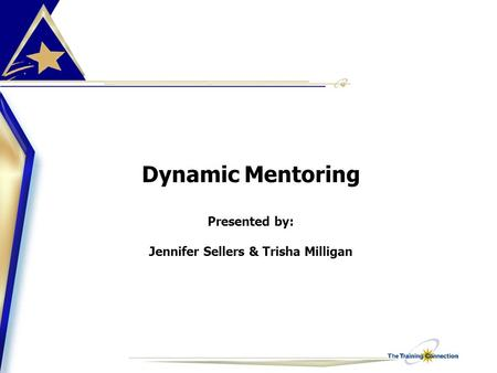 Dynamic Mentoring Presented by: Jennifer Sellers & Trisha Milligan.