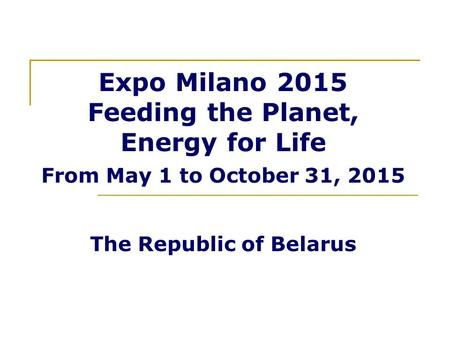 Expo Milano 2015 Feeding the Planet, Energy for Life From May 1 to October 31, 2015 The Republic of Belarus.