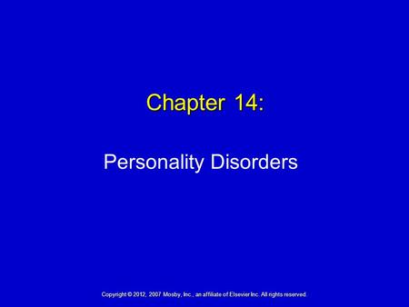Chapter 14: Personality Disorders Copyright © 2012, 2007 Mosby, Inc., an affiliate of Elsevier Inc. All rights reserved.