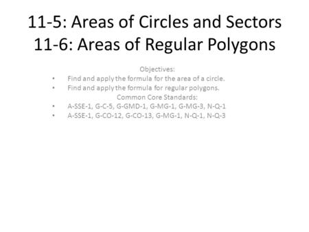 11-5: Areas of Circles and Sectors 11-6: Areas of Regular Polygons Objectives: Find and apply the formula for the area of a circle. Find and apply the.