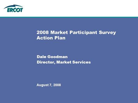 August 7, 2008 2008 Market Participant Survey Action Plan Dale Goodman Director, Market Services.
