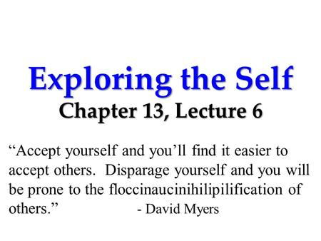 "Exploring the Self Chapter 13, Lecture 6 ""Accept yourself and you'll find it easier to accept others. Disparage yourself and you will be prone to the floccinaucinihilipilification."