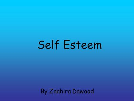 Self Esteem By Zaahira Dawood. What is Self Esteem Self-esteem means you really like yourself, both inside and out. It refers both to how you look and.