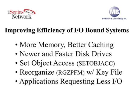 Improving Efficiency of I/O Bound Systems More Memory, Better Caching Newer and Faster Disk Drives Set Object Access (SETOBJACC) Reorganize (RGZPFM) w/