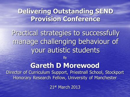 Delivering Outstanding SEND Provision Conference Practical strategies to successfully manage challenging behaviour of your autistic students By Gareth.