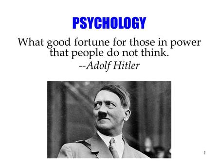 1 PSYCHOLOGY What good fortune for those in power that people do not think. --Adolf Hitler.