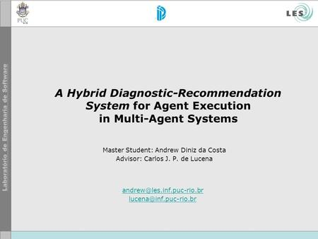 A Hybrid Diagnostic-Recommendation System for Agent Execution in Multi-Agent Systems Master Student: Andrew Diniz da Costa Advisor: Carlos J. P. de Lucena.