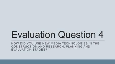 Evaluation Question 4 HOW DID YOU USE NEW MEDIA TECHNOLOGIES IN THE CONSTRUCTION AND RESEARCH, PLANNING AND EVALUATION STAGES?