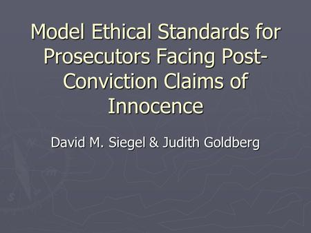Model Ethical Standards for Prosecutors Facing Post- Conviction Claims of Innocence David M. Siegel & Judith Goldberg.