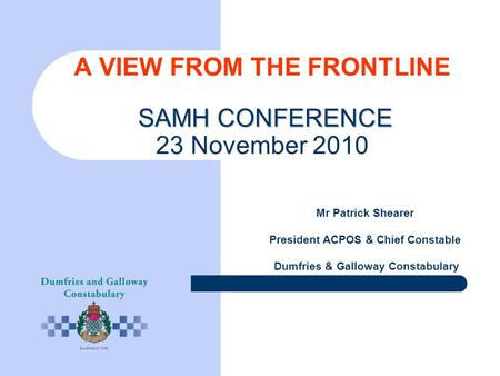 SAMH CONFERENCE A VIEW FROM THE FRONTLINE SAMH CONFERENCE 23 November 2010 Mr Patrick Shearer President ACPOS & Chief Constable Dumfries & Galloway Constabulary.