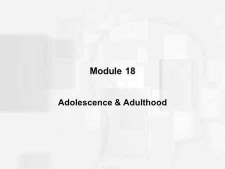 Module 18 Adolescence & Adulthood. INTRODUCTION Adolescence: –developmental period, lasting from about ages 12 to 18, during which many biological, cognitive,
