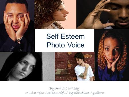 "Self Esteem Photo Voice By Anita Lindsay Music: ""You Are Beautiful"" by Christina Aguilera."