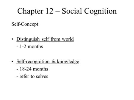 Chapter 12 – Social Cognition Self-Concept Distinguish self from world - 1-2 months Self-recognition & knowledge - 18-24 months - refer to selves.