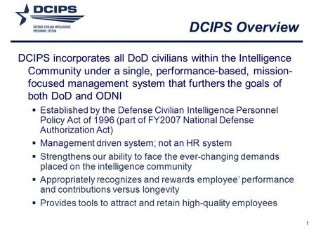 DCIPS Overview DCIPS incorporates all DoD civilians within the Intelligence Community under a single, performance-based, mission-focused management system.