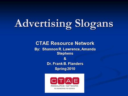 Advertising Slogans CTAE Resource Network By: Shannon R. Lawrence, Amanda Stephens & Dr. Frank B. Flanders Spring 2010.