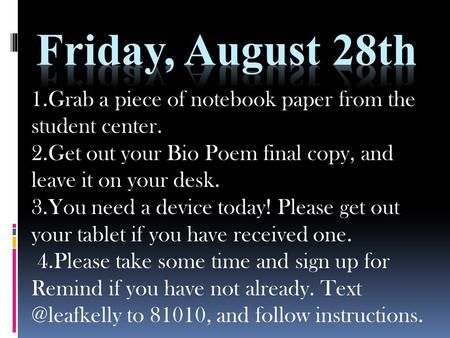 1.Grab a piece of notebook paper from the student center. 2.Get out your Bio Poem final copy, and leave it on your desk. 3.You need a device today! Please.