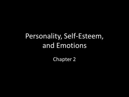Personality, Self-Esteem, and Emotions Chapter 2.